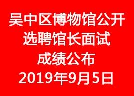 2019年吴中区博物馆公开选聘馆长面试成绩公布